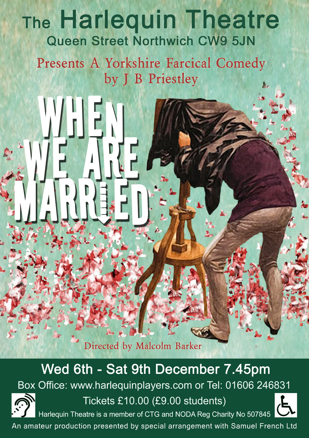 When We Are Married - by JB Priestley6th - 9th DecemberWhen We Are Married is a play by the English dramatist, J. B. Priestley and he described it as a Farcical Yorkshire Comedy. It was first performed at the St. Martin's Theatre, London on 11 October 1938, and transferred to the larger Prince's Theatre in March 1939. It has since been performed throughout the world by both amateur and professional companies, the last outing in the West End of London being in 2011 at the Garrick Theatre. It is widely regarded as Priestley's finest work in comedy theatre.The story is set in Edwardian England and follows three middle class couples in an age when public opinion must ride above all considerations. The three couples, old friends and all married on the same day in the same chapel are celebrating their silver anniversary when they discover from the chapel organist they were threatening with dismissal, that they are not legally married. Each couple initially reacts with proper Victorian horror – what will the neighbours think? – and all three couples find themselves re-evaluating their marriages. Hovering closely over the proceedings is the Yorkshire Argus' alcohol-soaked photographer, keen to record the evening's events for posterity, and a wickedly destructive housekeeper who is hoping to use the couples' mortification to her own advantage. A evening of fun and hilarity is promised.CASTRuby Birtle - Ellie Hamer (Kindly Leave the Stage)           Fred Dyson - Brandon Chadwick (A Flea in Her Ear)Gerald Forbes - Jake Powell (A Flea in Her Ear)Lottie Grady - Lesley Silcock (It Runs in the Family)Joseph Helliwell - Dave Rogerson (Last Tango & Panto in Northwich)Maria Helliwell - Yvette Owen (Therese Raquin as director)Nancy Holme - Caz Guard (A Flea in Her Ear)Rev Mercer - Anthony Kitchen (A Flea in Her Ear)Mrs Northrop - Julia Edwards (A Flea in Her Ear)Henry Ormanroyd - John Dodd (from Kingsley Players – HP debut)Albert Parker - Neil Silcock (The Noble Spaniard)Annie Parker - Fran Hamer (Road)Herbert Soppitt - George Williams (A Flea in Her Ear)Clara Soppitt - Tina Wyatt (Last Tango & Panto in Northwich)DIRECTORMalcolm Barker
