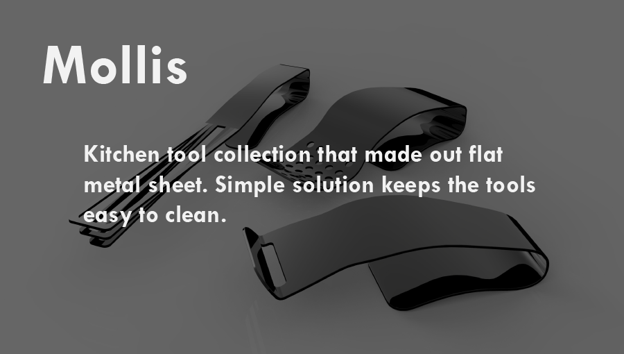 Mollis  :  Kitchen tool collection that made out flat metal sheet. Using laser cut and bending metal technique, this simple solution keeps the tools easy to clean.