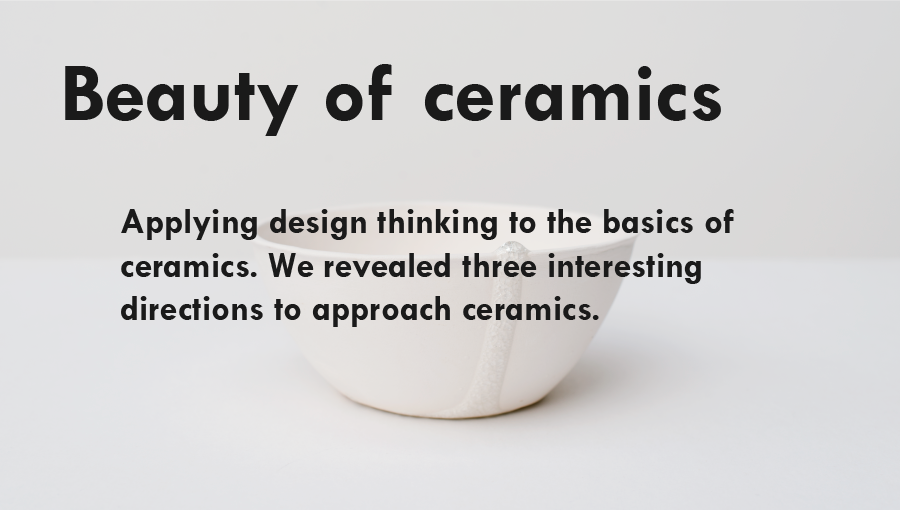 Beauty of Ceramics  :  Applying design thinking to the basics of ceramics. We revealed three interesting directions to approach ceramics.