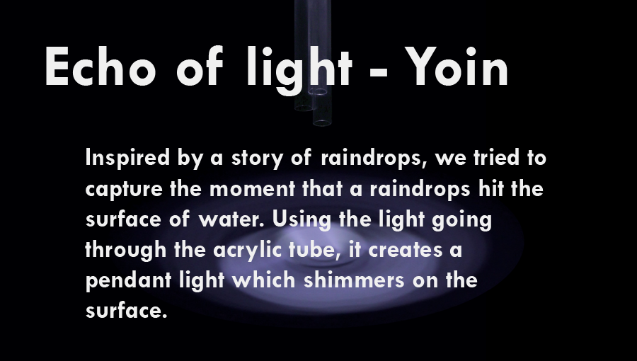Echo of Light  :  Inspired by a story of raindrops, we tried to capture the moment that a raindrops hit the surface of water. Using the light going through the acrylic tube, it creates a pendant light which shimmers on the surface.