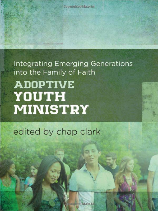 ADOPTIVE YOUTH MINISTRY: Integrating Emerging Generations into the Family of Faith by edited by Chap Clark