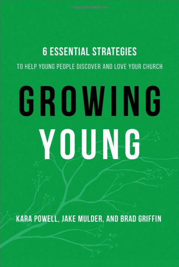 GROWING YOUNG: 6 Essential Strategies to Help Young People Discover and Love Your Church by Kara Powell, Jake Mulder, and Brad Griffin