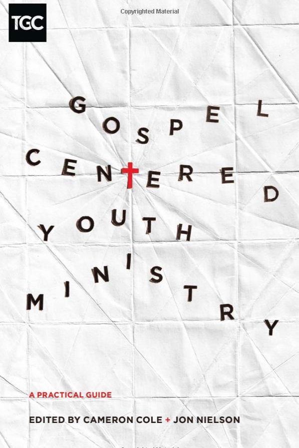 GOSPEL CENTERED YOUTH MINISTRY: A Practical Guide edited by Cameron Cole and Jon Nielson