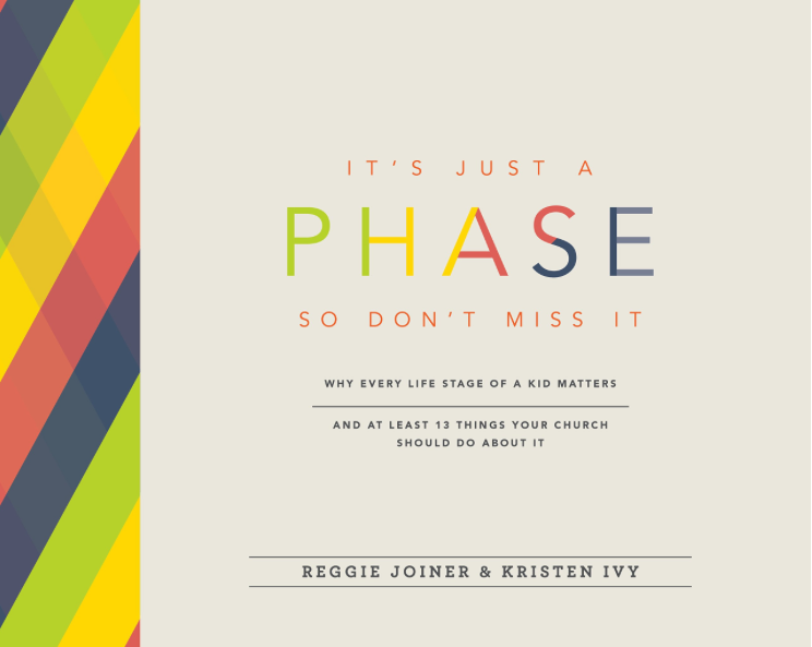 IT'S JUST A PHASE SO DON'T MISS IT: Why Every Life Stage of a Kid Matters and At Least 13 Things Your Church Should Do About It by Reggie Joiner and Kristen Ivy