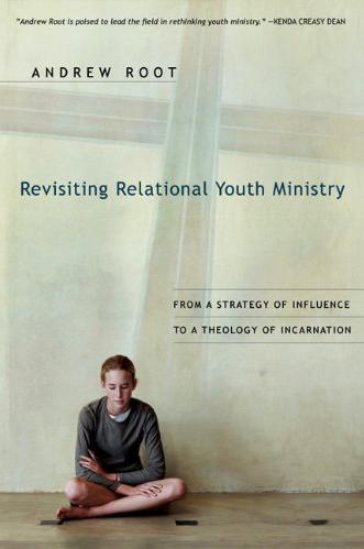 REVISITING RELATIONAL YOUTH MINISTRY: From a Strategy of Influence to a Theology of Incarnation by Andrew Root