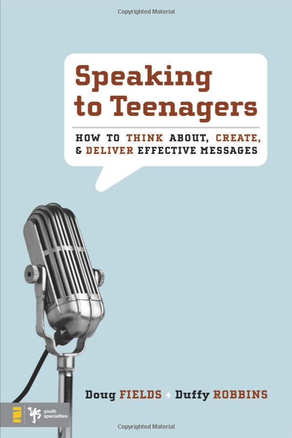 SPEAKING TO TEENAGERS: How to Think About, Create, & Deliver Effective Messages by Doug Fields and Duffy Robbins
