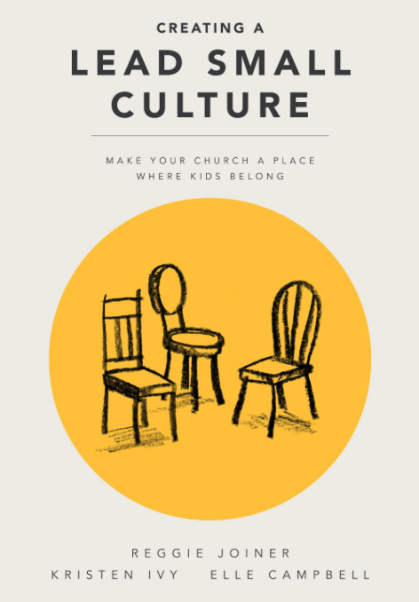 CREATING A LEAD SMALL CULTURE: Make Your Church a Place Where Kids Belong by Reggie Joiner, Kristen Ivy, and Elle Campbell