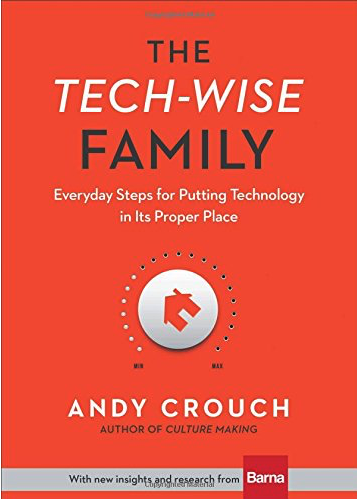 The Tech-Wise Family: Everyday Steps for Putting Technology in Its Proper Place by Andy Crouch