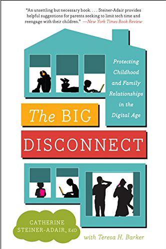 THE BIG DISCONNECT: Protecting Childhood and Family Relationships in the Digital Age by Dr. Catherine Steiner-Adair