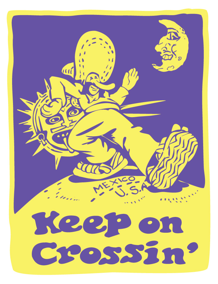 """Title: Keep on Crossin' poster  Dimensions: 18"""" x 24"""" Medium: Silk screen printing Date: 2007 Notes:The image of the campesino striding across the US/Mexico border is an appropriation of a well-known cartoon and slogan by the American counter-culture figure, Robert Crumb. The Aztec sun and chola moon are reminders of the indigenous belief systems and cosmologies."""