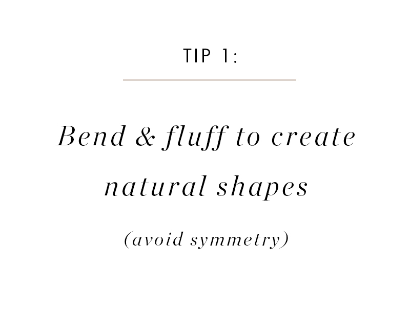 The main goal in styling faux greenery is to achieve a natural shape. You want to bend stems, open up leaves and blooms, and create an organic shape.