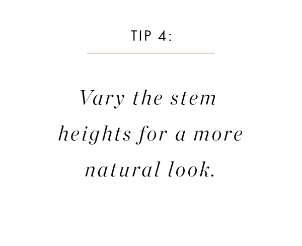 Just like you'd do in a natural floral arrangement, make sure your greenery is hitting at different heights for a natural, balanced look.