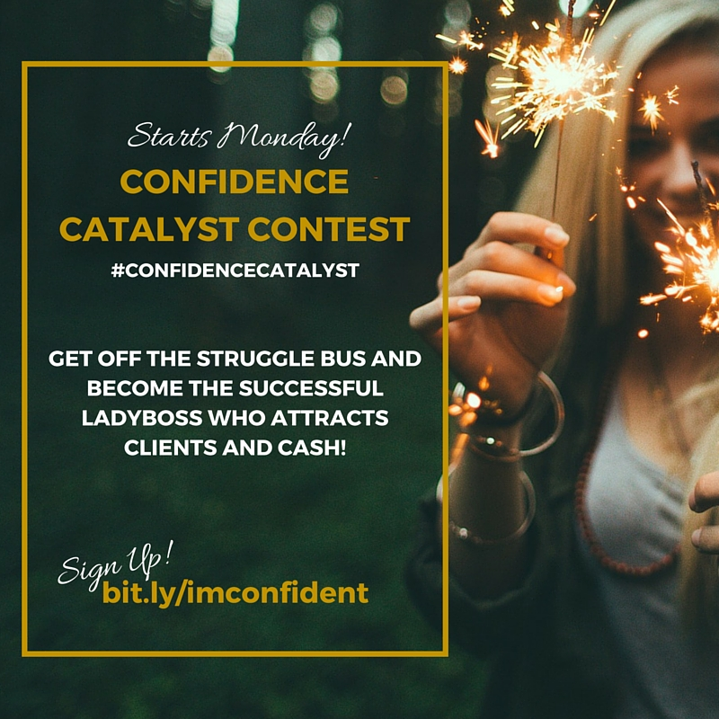 Join the Confidence Catalyst Contest starting 12/14/15, for entrepreneurial women who want to get into the successful growth mindset of a ladyboss and start attracting clients and cash. SIGN UP: bit.ly/imconfident