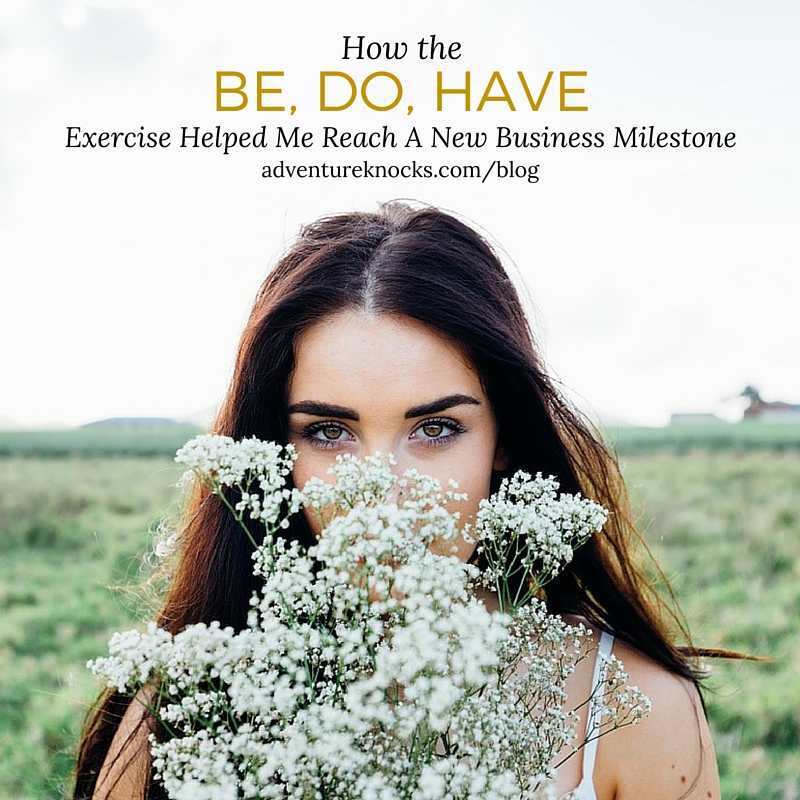 How The Be, Do, Have Exercise Helped Me Reach A New Business Milestone. Read More: adventureknocks.com/blog