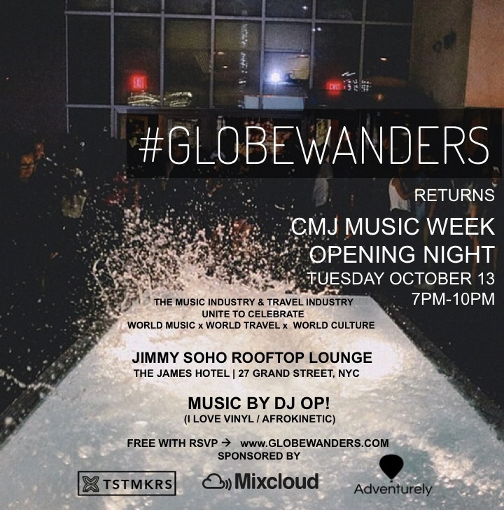 GLOBEWANDERS    The Party that brings together the music biz with the travel biz that launched on the opening night of the NY Times Travel Show is Coming back to NYC for CMJ Music Marathon Week on the opening night!!    We're kicking this off at the ever-so-sexy Jimmy Rooftop Lounge @ The James Hotel to give us a beautiful backdrop of the city while DJ OP! drops a tropical and exotic mix of afro, latin, and electronic dance beats.     We teamed up with Mixcloud as our official music industry sponsor, along with TSTMKRS AFRICA, & Adventurely as our travel-tech sponsors for the night.     We also have additional support from Map & Move + Jia Travel Collection!    7-10pm, and FREE with rsvp!     RSVPs required at:   http://www.GLOBEWANDERS.Com/
