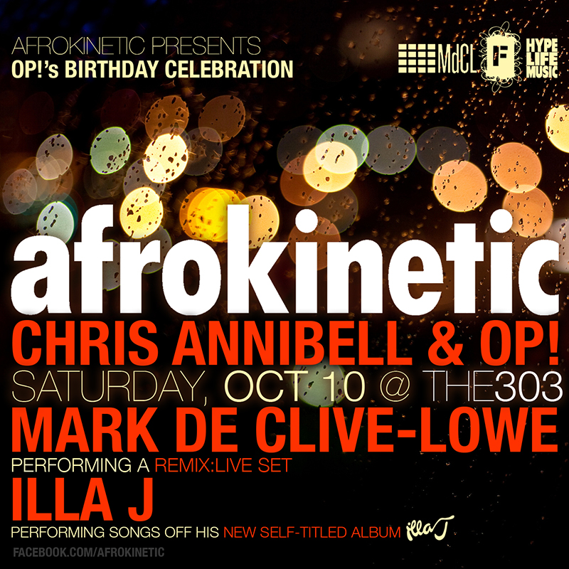 "Afrokinetic returns to the303 on Saturday, October 10 to celebrate OP!'s birthday!!!    Resident selectors Chris Annibell & OP! will be in the booth. To make this event truly special, we've invited our dear friend Mark de Clive-Lowe to join us for a REMIX:LIVE performance.    What this means is MdCL will be writing, producing, sequencing and performing remixes, in real time on stage. It is absolutely beautiful to hear, see and experience. Watch his 'One Take' video on youtube and get a taste of what's to come.    https://youtu.be/GCAyAlYyTv8    This will be the fourth time Mark graces the stage at AFROKINETIC and we can't wait to get this party started!!!     MdCL PRESS:    ""an underground phenom..."" – Okayplayer (USA)    ""(the) avant-garde soulful Pianist/DJ/Producer delivers his lifetime of journeys to different musical ports in a concise package, seamlessly... transporting not just in genre but in emotion and spirit."" - Huffington Post (USA)  ""...a timely reminder that some of the greatest producers, in line with the likes of Quincy and Stepney, are also musicians with chops as well as smart adventurers in sound."" - Echoes Magazine (UK)  ""If Duke Ellington had been a DJ, this might be what he would have done."" - LA Weekly (USA)  ""...the man behind a million great tunes"" - Gilles Peterson/BBC (UK)   TICKETS:  $12 door $10 with RSVP at  http://bit.ly/akReducList  $5 before 11pm"