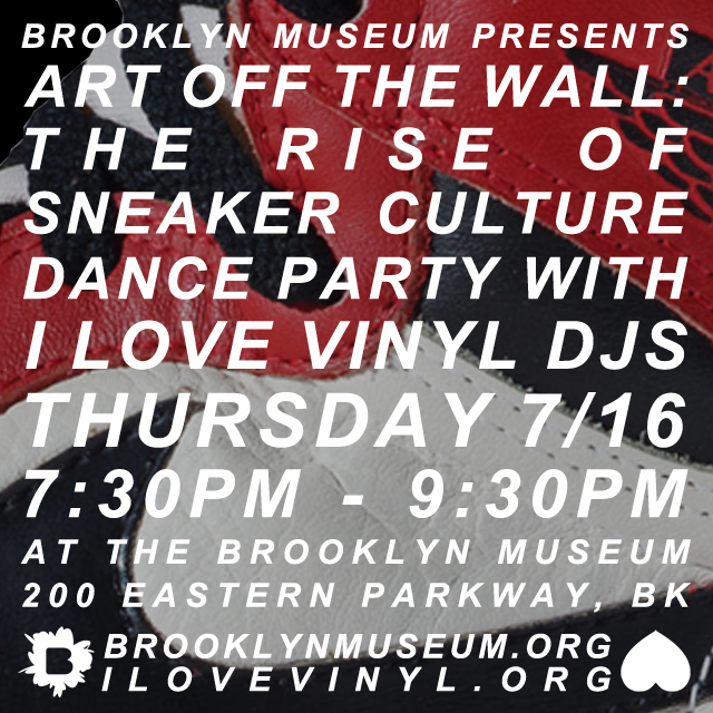 Art Off the Wall: The Rise of Sneaker Culture   Thursday, July 16, 2015 at 6:30–9:30 p.m.    Throughout the Museum   Our Thursday evening series continues with programs inspired by the exhibition The Rise of Sneaker Culture.     7:30-9:30 p.m. Dance Party with I Love Vinyl Martha A. and Robert S. Rubin Pavilion, 1st Floor Move your feet (sneaker-clad, or not) at our all-vinyl dance party featuring music inspired by the exhibit, and the evolution of the sneaker and sneaker culture in general, as curated and played by the musically well-heeled I Love Vinyl djs ( ilovevinyl.org ).  FREE with museum admission     Brooklyn Museum   200 Eastern Pkwy, Brooklyn, New York 11238