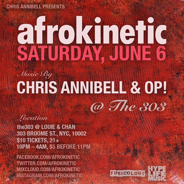 Saturday, June 6 AFROKINETIC feat. Chris Annibell & OP! @ the303   PRESS:  In a sea of parties featuring endless variations on the same techno beats, Afrokinetic stands out. Its DJs are rooted in the school of house that made New York famous but add a heavy dose of soul, R&B, hip-hop, reggae, and Afro-Caribbean music into the mix. The unique blend combines the best parts of a traditional club night with the joy of the source music, creating a welcoming block party vibe that draws weekend warriors, seriously skilled breakdancers, and everyone in between. – FLAVORPILL  THE MUSIC:  House, tech, jazz, funk, soul, broken, bass, latin, boogie, disco, dub, deep, hip-hop, afro, experimental … and the list keeps growing.  WHEN: Saturday, June 6 10pm – 4am  WHERE: the303 @ Louie and Chan 303 Broome Street, NYC  COVER: $5 before 11pm / $10 after     RSVP on facebook by  clicking here