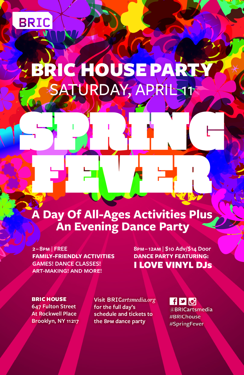 BRIC House   2-8pm FREE PROGRAMS   8pm-12am DANCE PARTY $10 Adv | $14 Door     Clean out the closets and get ready for warmer weather as we celebrate spring with family-friendly live music, film screenings, dance classes and more. Followed by an evening dance party by I Love Vinyl, their approach is mind-wide, foot-friendly and snap, crackly, poppin'; meaning that genre, time period and recognizability take a back seat to quality, taste and skill. Disco, house, soul, boogie, jazz/funk, hip hop, techno, no wave, new jack swing, Latin, electro and Afrobeat are woven into a cohesive, funky and irresistibly danceable sonic manifesto. Laptop-free since 2009.     DANCE PARTY!   I Love Vinyl will drop some records and play some music that's mind-wide, foot-friendly, and will most definitely move some butts on the dance floor.   $10 Adv/$14 Door | BALLROOM   PURCHASE TICKETS NOW!    BRIC   647 Fulton St, Brooklyn, New York 11217