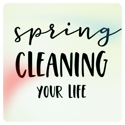Spring Cleaning Your Lfe