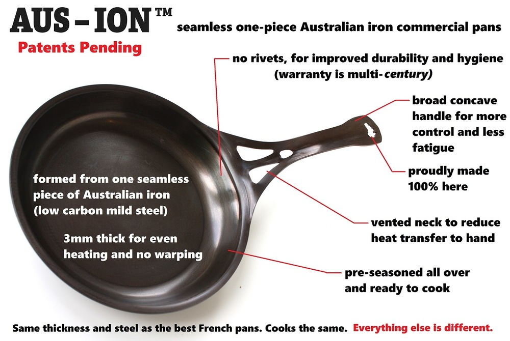 A formidable set of features and benefits to launch in one ground-breaking new cookware range. Competitive with the best French steel pans in price, and now world-leading in performance for commercial kitchens.....and 100% made in Australia from Australian steel.