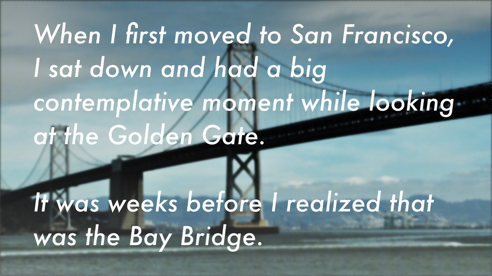 When I first moved to San Francisco, I sat down and had a big contemplative moment while looking at the Golden Gate. It was weeks before I realized that was the Bay Bridge.