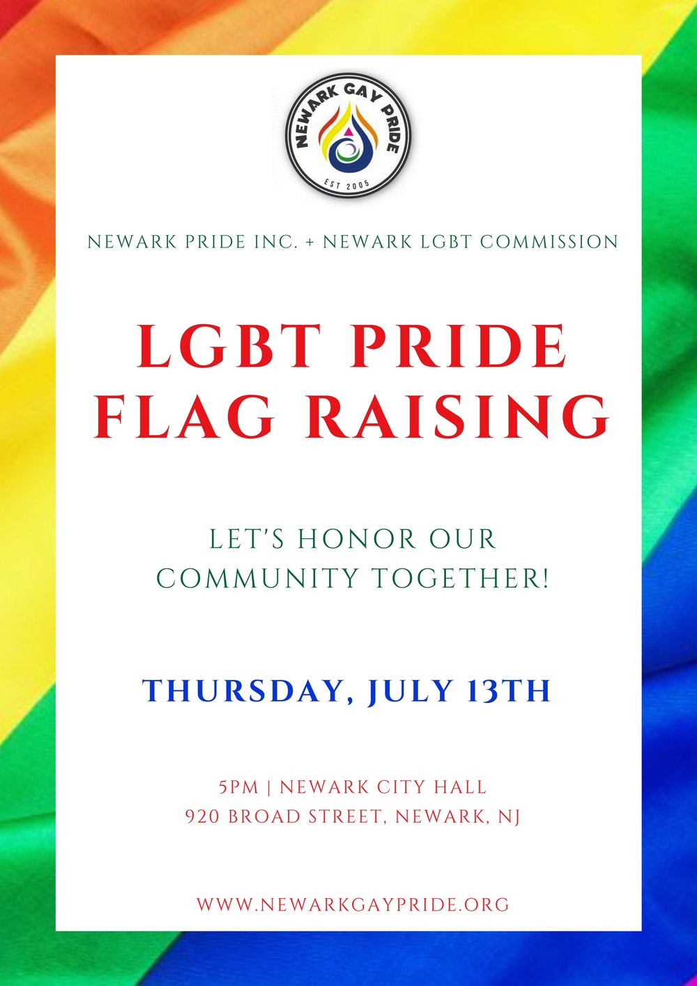 Thursday, July 13th - 5:30pm - 6:30pmNewark City Hall920 Broad Street, Newark, NJFree, all are invited!The rainbow flag, a universal symbol of gay pride, will fly outside Newark City Hall for the duration of our #PowerInPride celebration. The city has made a firm commitment to supporting the needs and equality of the LGBTQ community, please come out and join us for this annual event that kicks off Newark Gay Pride.