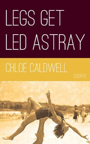 Legs Get Led Astray by Chloe Caldwell - image taken from Chloe Caldwell's website (link below)