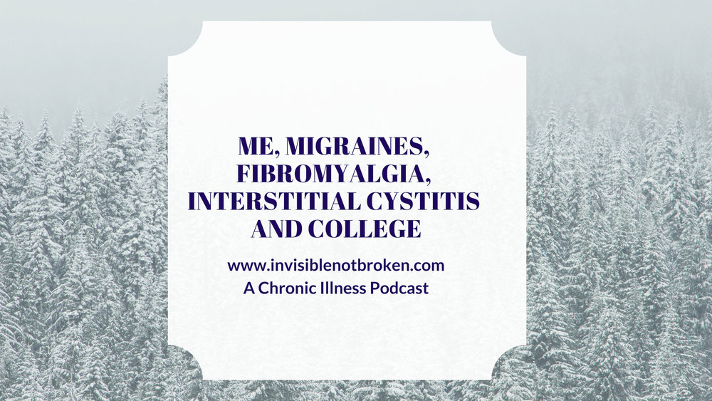 ME, Migraines, Fibromyalgia, Interstitial Cystitis and College : A Chronic Illness Podcast