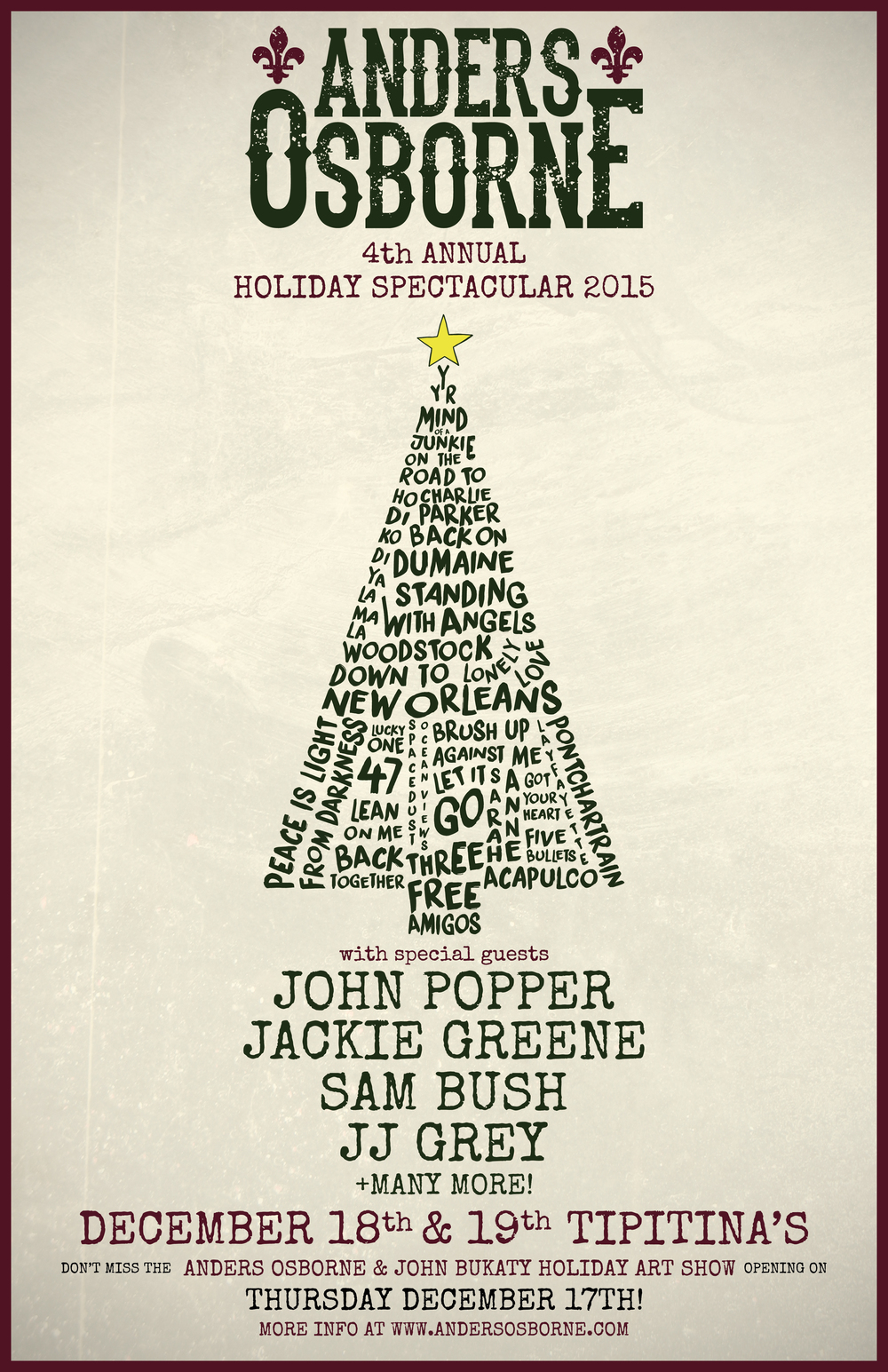 "TWO NIGHT PASSES -  TICKETS HERE   FRIDAY DECEMBER 18TH -  TICKETS HERE   SATURDAY DECEMBER 19TH -  TICKETS HERE   Use the code ""ANDERS""  The 4th annual Anders Osborne Holiday Spectacular will be taking place this December at Tipitina's in New Orleans! John Popper, Jackie Greene, Sam Bush and JJ Grey are all confirmed as special guests with many more still to be announced. Presale tickets are on sale this Thursday October 22nd through the Tipitina's website- tickets are on sale to the general public this Friday October 23rd.   In addition to the Holiday Spectacular, this year will also feature the first Anders Osborne & John Bukaty Holiday Art Show. This special event will take place the night before the shows at Tip's- Thursday December 17th from 7:00PM - 11:00PM at the John Bukaty Studio & Gallery at 841 Carondelet St in New Orleans. The art show will be a celebration of art & music featuring live painting demonstrations from Anders and John Bukaty, a special percussion performance from Johnny Vidacovich and much more. RSVP to the art show  HERE."