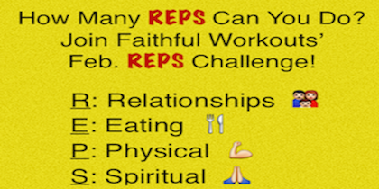 If you want to make lasting, healthy changes, join our REPS Challenge! Throughout the month of February we will inspire  you to improve your Relationships, Eating, Physical Fitness and Spiritual Health.  Each week I will post new challenges. At the end of the week I will post on Facebook and email all f3 Plan members asking if you completed ALL the challenges. If you did, you can like the post on Facebook or email me to let me know you did it. Each week 1 name will be drawn to win the prize! Here are your challenges for the 2nd week which goes from 2/9-2/15. The prize for Week 2 is any Faithful Workouts DVD. On 2/16 I will check in to see if you did all of the following challenges.  This is going to be fun!! Relationships  1. Invite someone to workout or walk with you.  2. Encourage a family member by giving them a sincere compliment Eating 1. At least 5 days this week, keep your added sugar intake to under 24 grams. You do NOT need to include the sugar found naturally in fruits, vegetables and dairy. 2. Limit you servings of white flour to no more than 2 servings a day Physical  1. Exercise at least 4 times this week, with at least one of them being a  Faithful Workouts' Video/TV Show. Click here to view Faithful Workouts Videos Spiritual 1. Read the book of Philippians in the New Testament of the Bible and write down the verse that most moved you. I will ask you to share that verse at the end of this week's challenge.  2. Sit quietly and listen to this song. Give Me Jesus by Fernando Ortega