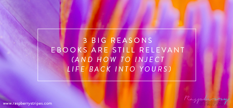 3 Big Reasons eBooks are Still Relevant (And How to Inject Life Back Into Yours)