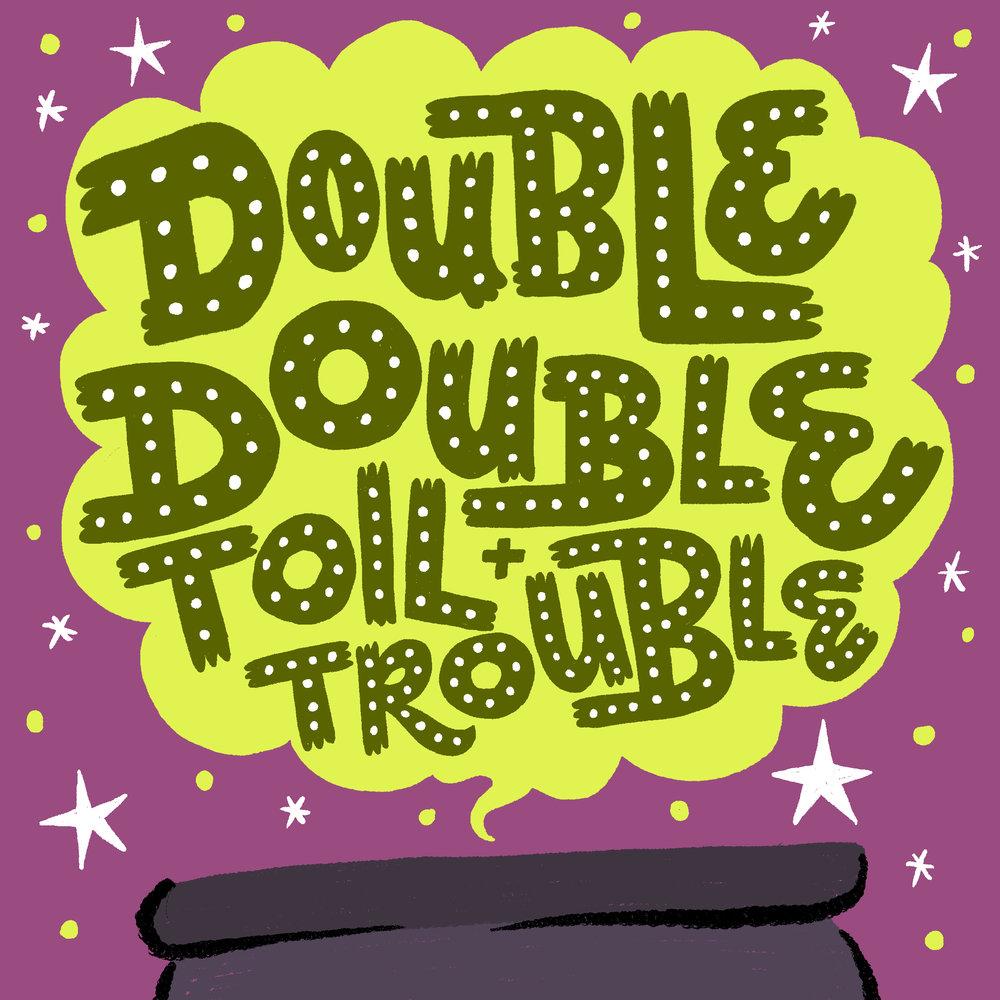 Double Double Toil & Trouble