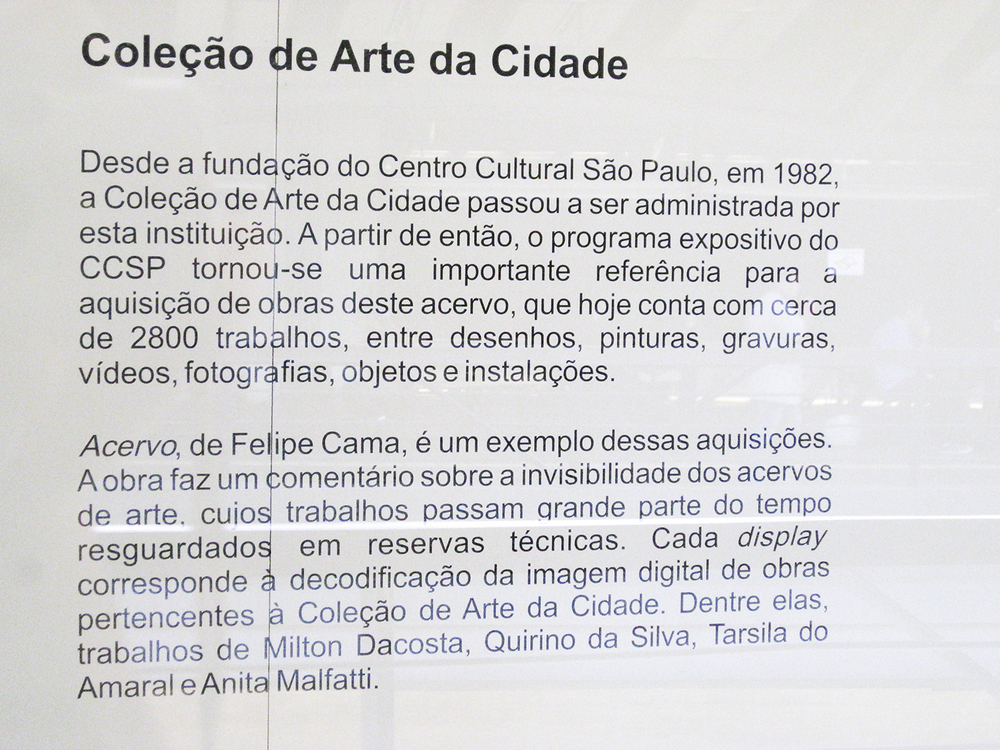 Since the foundation of the São Paulo   Cultural   Center   in 1982, the was administered by this institution. From then on, the CCSP   Exhibition Program   has become an important reference for the acquisition of artworks for the collection, which now has about 2,800 works including drawings, paintings, engravings, videos, photos, objects and installations.    Collection (2007)    by Felipe Cama is an example of such acquisitions. The artwork comments on the invisibility of art collections, whose works spend most of their time guarded in technical reserves. Each display corresponds to the digital image decoding of works belonging to the Art Collection of the City of São Paulo. Among them, works by Milton Dacosta, Quirino da Silva, Tarsila do Amaral and Anita Malfatti.