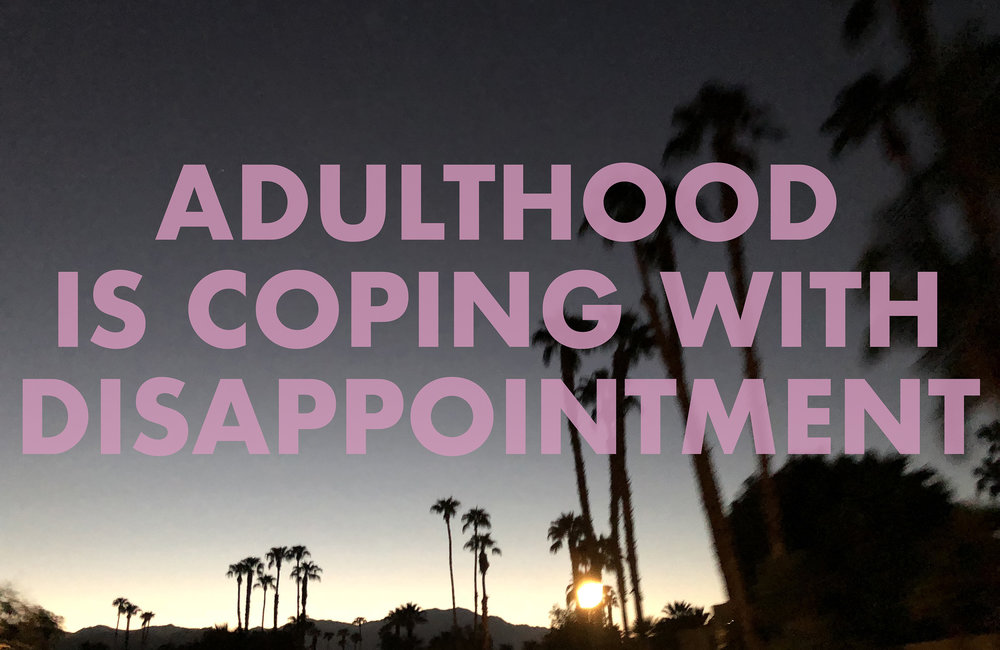 ADULTHOODISCOPINGWITHDISAPPOINTMENT , 2018  Palm Springs, CA