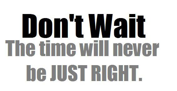 Don't wait the time will never be just right.jpg