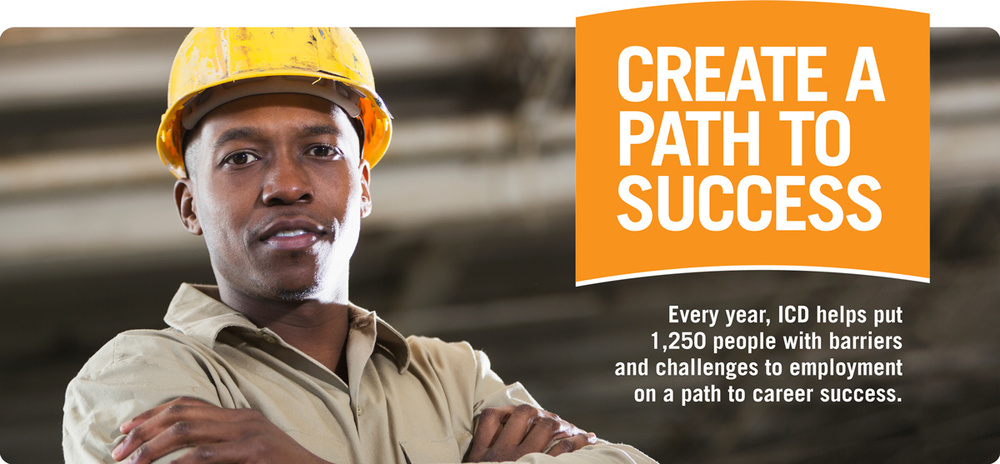 "A gentleman is posing for the camera wearing his construction uniform and hat. Top text: "" Create a Path to Success."" Bottom text: ""Every year, ICD helps put 1,250 people with barriers and challenges to employment on a path to career success."""