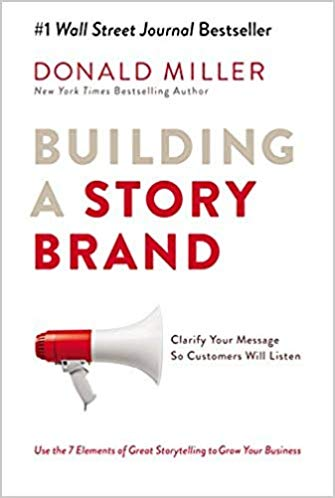 Building A Story Brand:  Clarifying Your Message So Customers Will Listen