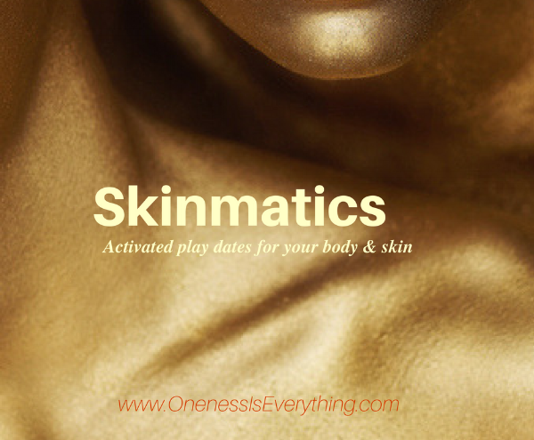 "Skinmatics opens you to beneficial energies which are ""cast off"" as rejected or unuseable by others.  The result is a synergy of illumination, elasticity, and tone throughout your skin based on your intentions and specific actions.  Skinmatics activations are available as single mp3 downloads or by a series of remote activations over a period of time.    CLICK HERE for a listing of currently available Skinmatics activations."