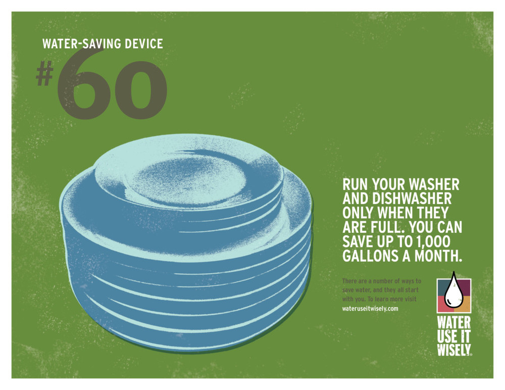 Run your washer and dishwasher only when they are full. You can save up to 1,000 gallons a month.
