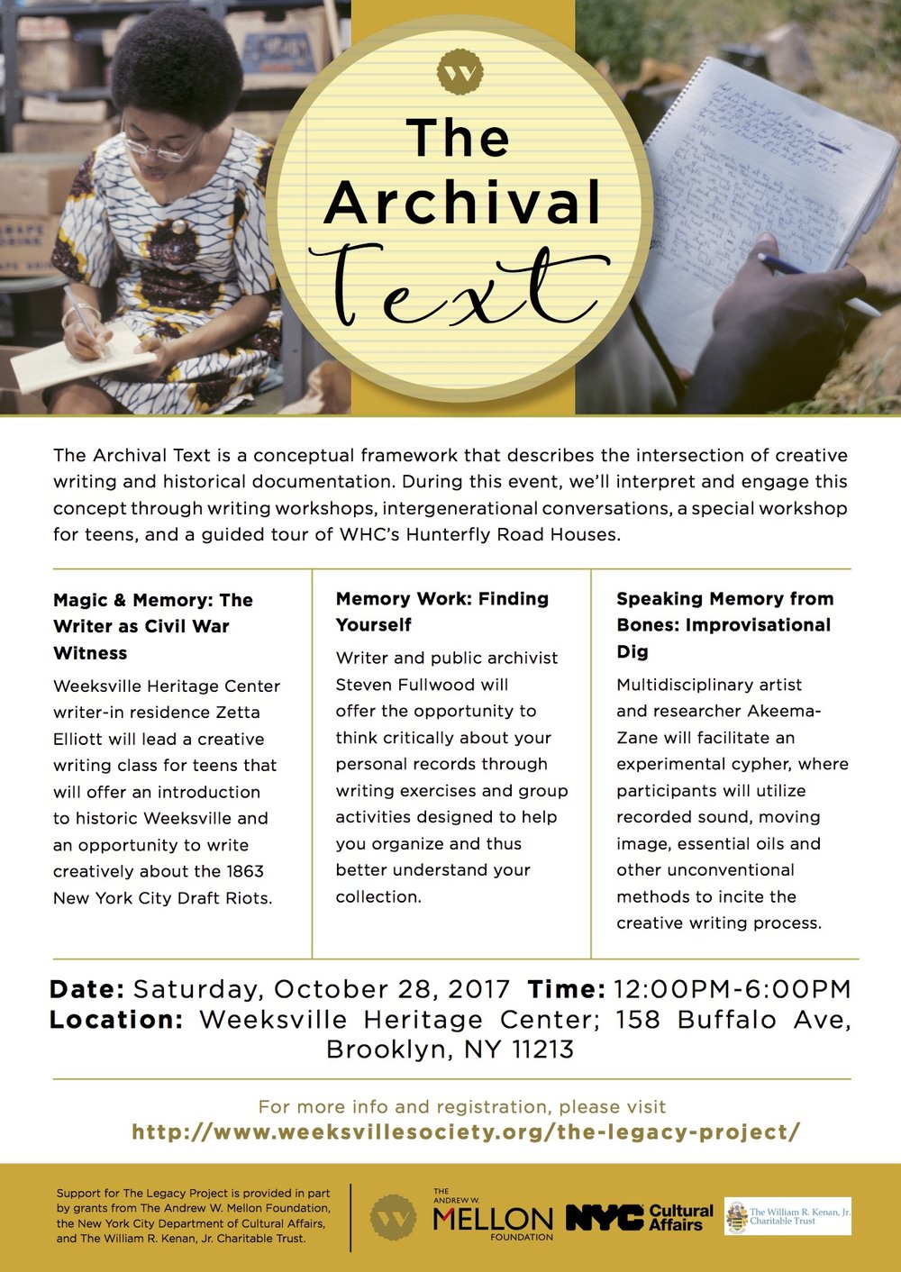 - The Archival Text is a conceptual framework that describes the intersection of creative writing and historical documentation. During this event, we'll interpret and engage this concept through writing workshops, intergenerational conversations, a special workshop for teens, and a guided tour of WHC's Hunterfly Road Houses.Space is limited, so registration is required for all workshops.Opening - 12:00PM-12:45PMFeatured writers will read excerpts of their work; and Joyce LeeAnn Joseph (archivist, interdisciplinary artist, and Public Programs Manager for TLP) will share grounding remarks and provide an orientation.Workshops - 1:00PM-2:30PMMagic & Memory: The Writer as Civil War Witness-Two-time Weeksville Heritage Center writer-in-residence Zetta Elliott will offer a creative writing class for teens. Designed for beginners, this 90-minute workshop will offer an introduction to historic Weeksville and an opportunity to write creatively about the 1863 New York City Draft Riots. Participants will read teenaged Maritcha Lyons' first-hand account of the riots and consider whether fantasy fiction helps African Americans to remember, reconstruct, and/or recover from the past.Memory Work: Finding Yourself-Don't know what to do with those boxes of family papers, journals, work records, etc.? Writer and public archivist Steven Fullwood will help you. His workshop will offer you the opportunity to think critically about your personal records through writing exercises and group activities designed to help you organize and thus better understand your collection.Speaking Memory from Bones: Improvisational Dig-Multidisciplinary artist and researcher Akeema-Zane will facilitate an experimental cypher where artists can meet to compose. The workshop is concerned with the lyrical form, and participants will see archival excavation as one of infinite ways to evoke a creative writing practice. Centering the sensory and sensational, participants will utilize recorded sound, manuscripts, l