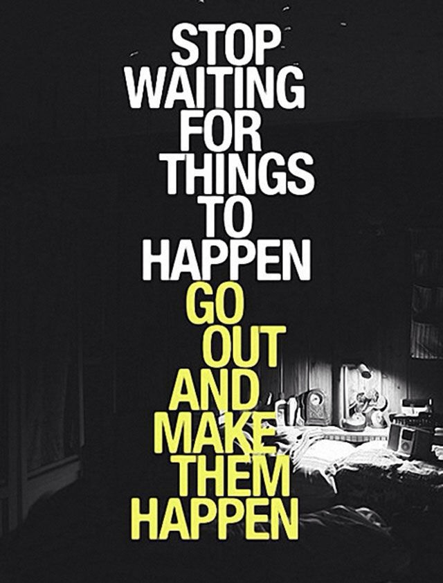 Stop Waiting For Things to Happen. Go out and Make them Happen.