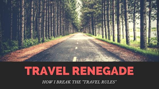 Travel renegade: how I break the travel rules