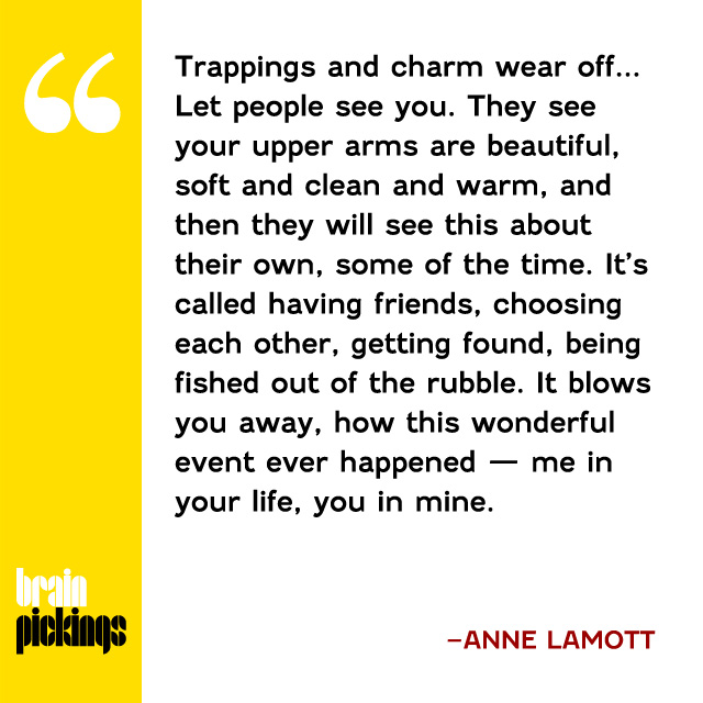 explore-blog :      Anne Lamott , soul-stretching as ever, on  the true gift of friendship and how to master the uncomfortable art of letting yourself be seen .