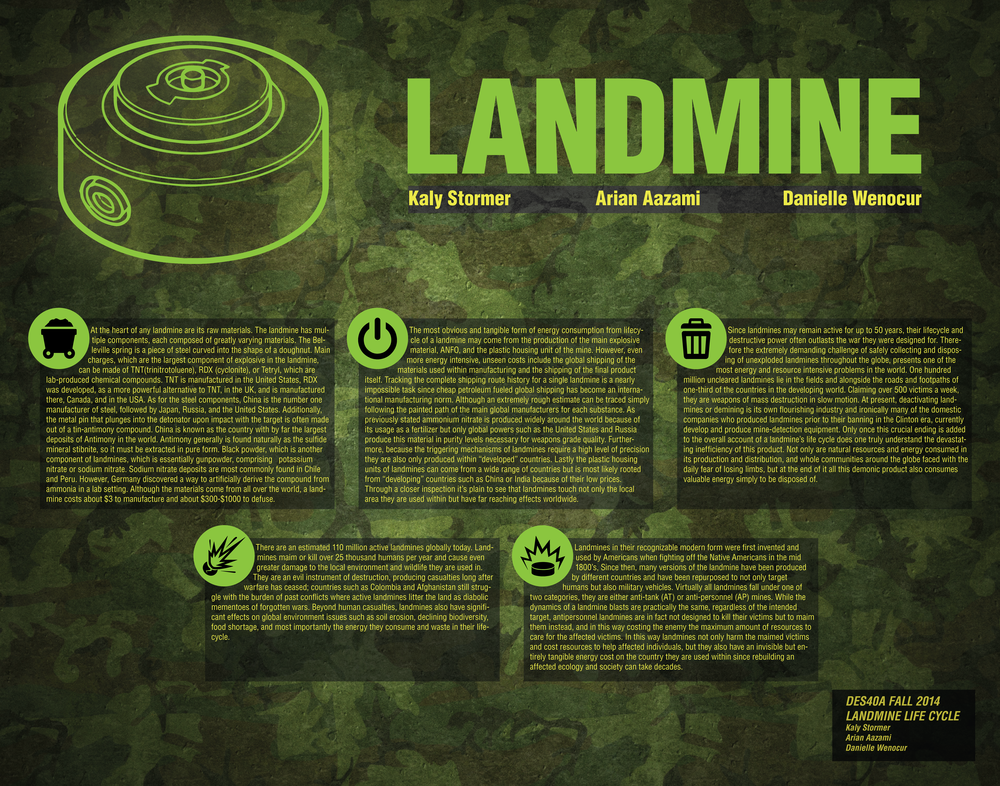 "Danielle Wenocur    Professor Christina Codgell     Design 40A A03    December 11, 2014    Word Count 1684    Landmines and Their Hidden Costs         Every year, 15,000 to 20,000 people are killed by landmines, and countless more are maimed or injured (UN, Demining). There are some seventy-eight countries in the world that are home to the landmines that are responsible for such deaths and injuries. Some of these landmines pay homage to wars finished decades ago, while other countries continue to build and plant landmines. Most of the landmine-related deaths are of non-combatants and civilians. Many of the countries whose civilians suffer landmine related death and injury are third-world, poor countries that don't have the wealth to either care for their people or make headway with demining. By illuminating the raw materials of landmines, their costs, and juxtaposing them with materials and costs of demining with the economic power in the countries stricken with landmines and their horrendous effects, it will be widely apparent why the statistics are so staggeringly high in landmine-related deaths, and that solving such a problem isn't necessarily straightforward or easily-implemented.     The first piece of the puzzle is examining the raw materials in landmines, how they're obtained, and their relative costs. Simply put, landmines are deadly explosives that are either designed to target people (anti-personnel landmines) or tanks (Anti-tank landmines) that are triggered by pressure (i.e. stepping on them) or by tripwire (Kevin Bonsor, How Landmines Work, Howstuffworks.com). Although it is cheap to make a landmine, it is an involved device and has multiple components, made out of wide-ranging materials, all of which need to be processed. The components of a landmine comprise a Belleville spring, which is a piece of steel curved into a doughnut-like shape; black powder, which essentially gunpowder, comprising    potassium nitrate or sodium nitrate, sulfur and charcoal; a delay element, a chemical compound that burns for a finite amount of time before igniting a fuse; the detonator, which is a small amount of explosive that is used to ignite a larger portion of explosive—types of explosive can vary; the firing pin, which is a metal pin that is forced down into the detonator when the landmine is activated to force it to detonate—it is often made of pure Iron, or a Tin-Antimony alloy (Dr. Elizabeth A. Johnson, JMU.edu); the fuse, which is another combustible material which is utilized for the purpose of igniting an explosive charge; the main charge is the main explosive component in the landmine that causes it to detonate when activated, it generally made out of TNT, RDX (also known as cyclonite), Tetryl, Picric Acid, Plastic Explosive, or Nitromethane (Explosive Contents of Mines, nolandmines.com). Also, there is the percussion cap, which is a chemical compound that explodes when you apply pressure to it—it is usually made out of copper or brass (Sam Fedala, The Complete Blackpowder Handbook); the pressure plate, which is a metal disc on top the mine that when it's stepped on, depresses and triggers the detonation mechanism in the landmine; projectiles, which are generally metal balls or glass shards, which are utilized to increase injury to victims—the metal casing of the landmine can also function as a projectile; the propelling charge is the small quantity of explosive set underneath the landmine in order to propel the landmine into the air when activated;    and finally, the safety pin is a piece of metal inserted in the mine in order to prevent its being activated when it's not in use (Kevin Bonsor, How Landmines Work, Howstuffworks.com). The landmine, in addition to having a wide range of chemicals, metals, and explosives in its construction, has raw materials that come from all over the world.    Beginning with the Belleville spring, steel is an alloy of carbon and Iron. The major  manufacturers of steel include the company Arcelor Mittai in Luxemborg, Nippon Steel &  Sumitomo Metal in Japan, Hebei Iron and Steel, Baosteel Group, and Wuhan Iron and Steel, all  in China. ( worldsteel.org) .  The steps, according to the world Steel organization, involve ironmaking, which involve blasting iron, ore, coke, and lime in a furnace, primary steelmaking, whichdiffers depending on the method used (BOS or EAF) to convert the iron into steel, Secondary steelmaking involves treating the steel to adjust the composition, and is followed by continuous castingto solidify the molten steel, the primary forming to shape the metal, and finally the manufacturing.    Asfor the gunpowder, the biggest natural sources of sodium nitrate are found in Peru and Chile. However,German scientists Fritz Haber and Carl Bosch invented the Haber process, which produces ammonia, andlater, used this process to extract a synthetic substitute for Sodium Nitrate, which is still used ingunpowder in modern times (Stephen R. Bown,  A Most Damnable Invention: Dynamites, Nitrates and  the Making of the Modern World).  As for charcoal, a wood charcoal is used for the most powerful blackpowder.    Additionally, the tin-antimony alloy found in thefiring pin is composed of tin and antimony. Thelargest producers of antimony, according to the US Geological Survey in 2010, are the People's Republicof China, with a large lead of 88.9%, followed by South Africa, Bolivia, Russia, and Tajikistan(usgs.gov). Tin, of course, must be extracted. From naturally-occurring ores. Productionmethods include carbothermic reduction of the ore by way of carbon or coke most commonly(        Schrader, George F; Elshennawy, Ahmad K; Doyle, Lawrence  Manufacturing processes       and materials     ).  These wide-ranging metal    components are only one piece of the puzzle.                             The other set of components, the explosives, are generally lab-manufactured. TNT     has been ,for many years, the most common explosive used in landmines. TNT, invented in the     1860's by a German chemist, is still used widely by the US military today. It is created in a lab    with a multiple-step process that first creates what is called    mononitrotoluene by way of  nitration, among other steps.        RDX, which is a      relatively new explosive, can be made using      either the Woolwich method    (British method or the      Bachman method (the United States), the     former of which utilizes beeswax. According to R.J. Hudson's of Cranfield Univesity Thesis,     Investigating the Factors Influencing RDX Shock Sensitivity,    ""[RDX] has an explosive   power greatly exceeding that of TNT, having a power index of 159 compared to 117 for TNT"".   (  Hudson, R. J.  Investigating the Factors Influencing RDX Shock Sensitivity . CRANFIELD   UNIVERSITY DEPARTMENT OF APPLIED SCIENCE AND ENGINEERNING).    Yet, with all the   widespread sources, coming from countries and labs all over the world, the cost of building   landmine is about $3 USD, and it costs about $1000 per landmine to   demine( Clark Boyd,  Wind-blown Landmine Clearance,  bbc.com ).                       The costs of demining are staggering, with demining costs outnumbering production   costs by a factor of about 300. The current methods for demining include Manual Demining,   which comprises using humans with metal detectors to scan a minefield. This is majorly   problematic because not only is it dangerous and expensive, but an estimated one third of   landmines are metal-free. (Maki K. Habib,  Mine Clearance Techniques and Technologies for     Effective Humanitarian Demining,    jmu.edu).   Another method employed is the use of animals. Dogs are known to be by far the most   common animals for mine detection. However, rats are most likely the most effective means of   landmine detection by way of animals. There are also machine-based demining methods,   including mechanical demining by use of military devices, which force the landmines to   detonate. However, the disadvantages include the very narrow conditions under which these    machines will operate, such as the logistics of transporting large machines to remote areas,   protection against dust particles, narrow temperature and humidity conditions for operation,   etc. Additionally, these machines are not cheap, hence the statistics.    As the situation stands,   demining has severe economic and operational barriers to overcome.                       As far as demining is concerned on a practical level, the countries that have the   greatest concentrations of landmines are third world countries, such as Afghanistan, Angola,  Cambodia, Iraq, and Laos (care.org,  Facts about Landmines ). In addition to the stark economic   conditions in these countries, a huge factor contributing to landmine production and planting is  the terrorist warfare against civilians and between terrorist groups. In fact, the Landmine is   classically known as a weapon used in terrorist acts since World War II, where it was used as a  weapon of traditional warfare. Of course,   although   governments     may sign on to the   International Campaign to Ban Landmines  (ICBL)   , terrorist groups don't     conform as such.                        However, the bleak prospects of demining may take a turn for the better, as there  are now newer, cheaper, more easily installed methods of demining being developed.      Scientists are now engineering a string of bacteria known as bioreporters, that glow when TNT  is present. As of yet, they are not capable of detecting RDX, which is currently a shortcoming,   given the prevalence of RDX in explosives. Additionally, honey bees have been discovered to   track mines more effectively, and with less training and more accuracy than dogs or rats, and  would be cheaper to raise and deploy, by product of their size. In the realm of plants, the   mustard species,    Arabidopsis thaliana    is found to change color when come into contact with   chemical agents. Danish researchers have engineered these plants to change color when  coming into contact with nitrous oxide. When fully developed, they can be dropped from   aircraft or planted in suspected minefields (Canadian International Demining Corps,     Researches  on Biological Methods Used in Mine Detection and Removal  ).                        In conclusion, there is a tangled web that the use and deployment of landmines  weaves in the fabric of third world society. It is an unfortunately complex situation due to the   many deaths that it causes, even after the conflict is long over and the complications that  removal entail. Politically, there are also huge barriers to overcome, aside from the lack of   economic wealth in the affected countries, specifically that of terrorist-related manufacture,   acquisition, and use against civilians. Although the problem is not likely fixed in the near future,   the steps being taken to decrease the costs of demining make the prospects look just a little   brighter for the future, and perhaps in a few decades, these destructive weapons will be a faint   memory in the history of warfare.        Works Cited    Bonsor, Kevin. ""How Landmines Work.""  HowStuffWorks . HowStuffWorks.com, n.d. Web. 30 Oct. 2014.         Bown, Stephen R.  A Most Damnable Invention: Dynamite, Nitrates, and the Making of the Modern World . New York: T. Dunne, 2005. 157. Print.    Boyd, Clark. ""Mine Kafon: Wind-blown Landmine Clearance.""  BBC Future . BBC, 4 May 2012. Web. 11 Dec. 2014.    ""Canadian International Demining Corps.""  Canadian International Demining Corps . Canadian International Demining Corps, 14 Feb. 2014. Web. 11 Dec. 2014.    ""Explosive Content of Mines.""  Explosive Content of Mines . N.p., n.d. Web. 11 Dec. 2014.    ""Facts About Landmines.""  CARE . N.p., 16 Oct. 2003. Web. 11 Dec. 2014.    ""Global Issues at the United Nations.""  UN News Center . UN, 2008. Web. 11 Dec. 2014.    Habib, Maki K. ""Mine Clearance Techniques and Technologies for Effective Humanitarian Demining, by Maki K. Habib (6.1).""  Mine Clearance Techniques and Technologies for Effective Humanitarian Demining, by Maki K. Habib (6.1) . Journal of Mine Action, Apr. 2002. Web. 11 Dec. 2014    Hudson, R. J.  Investigating the Factors Influencing RDX Shock Sensitivity . CRANFIELD UNIVERSITY DEPARTMENT OF APPLIED SCIENCE AND ENGINEERING, Feb. 2012. Web. 29 Oct. 2014  .    Johnson, Dr. Elizabeth A. ""Study of the Effects of Aging on Landmines.""  Study of the Effects of Aging on Landmines . James Madison University, 7 Mar. 2011. Web. 11 Dec. 2014.    Schrader, George F., Ahmad K. Elshennawy, and Lawrence E. Doyle.  Manufacturing Processes & Materials . Dearborn, MI: Society of Manufacturing Engineers, 2000. Print.    ""Welcome to the USGS - U.S. Geological Survey.""  Welcome to the USGS - U.S. Geological Survey . N.p., n.d. Web. 10 Dec. 2014.    ""World Steel Association - Home.""  World Steel Association - Home . N.p., n.d. Web. 11 Dec. 2014.                       Normal   0           false   false   false     EN-US   X-NONE   HE                                                                                                                                                                                                                                                                                                                                                                                                                                                                                                                                                                                                                                                                                                                                                                                                                                                               /* Style Definitions */  table.MsoNormalTable 	{mso-style-name:""Table Normal""; 	mso-tstyle-rowband-size:0; 	mso-tstyle-colband-size:0; 	mso-style-noshow:yes; 	mso-style-priority:99; 	mso-style-parent:""""; 	mso-padding-alt:0in 5.4pt 0in 5.4pt; 	mso-para-margin-top:0in; 	mso-para-margin-right:0in; 	mso-para-margin-bottom:8.0pt; 	mso-para-margin-left:0in; 	line-height:107%; 	mso-pagination:widow-orphan; 	font-size:11.0pt; 	font-family:""Calibri"",sans-serif; 	mso-ascii-font-family:Calibri; 	mso-ascii-theme-font:minor-latin; 	mso-hansi-font-family:Calibri; 	mso-hansi-theme-font:minor-latin;}"