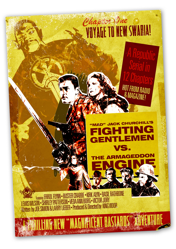 """Folio: """"Fighting Gentlemen"""" Serial Poster      """"Rare poster for the poorly received 'Fighting Gentlemen' serials, from HWC Studios, circa 1940.   Starring a slumming Errol Flynn as Jack Churchill, and serial legends Buster Crabbe (Flash Gordon) as Mike Calvert, Kirk Alyn (Superman) as Orde Wingate, Lewis Wilson (Batman) as Cecil Williamson, and featuring the imposing Victor Jory (The Shadow) as the Thule Cult Supreme Master, the series lasted only seven installments before being unceremoniously removed from distribution.   The series was later found, mostly intact, in the HWC Studios morgue, and has since been lovingly restored by film archivists.   The DVD box set is scheduled for release on Independence Day '09, to commemorate the seventieth anniversary of the serial's original release.""""    www.imdb.com     ( Clockwise from top left: Victor Jory (Thule Cult Supreme Master); Errol Flynn (Jack Churchill); Veda Ann Borg (Peg Pendergrast, PI); Kirk Alyn (Orde Wingate); Johnny Weissmuller (Simon Fraser, 15th Lord Lovat); Buster Crabbe (Mike Calvert); Basil Rathbone (Major Digby Tatham-Warter); Lewis Wilson (Occult Liaison Cecil Williamson).)"""