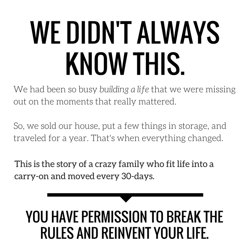 We didn't always know this.It wasn't until we sold our house, put everything we owned in storage, and traveled for a year that we really began to understand.We were so busy building a life that we were missing the mo (2).png