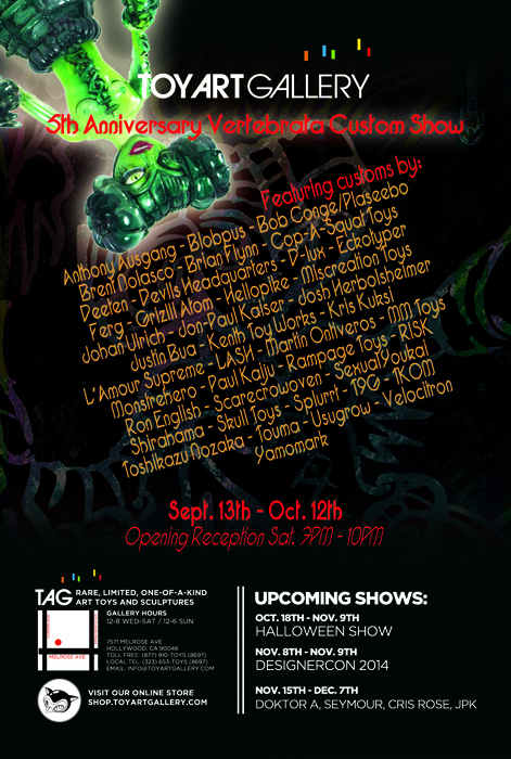 Toy Art Gallery is proud to present our 2014 Anniversary Show! For our fifth year in existence we're celebrating with over 40 of our favorite artists creating amazing custom figures from Paul Kaiju and Blobpus' Vertebrata! The TAG Anniversary Show features the following artists: Anthony Ausgang, Blobpus, Bob Conge/Plaseebo, Brent Nolasco, Brian Flynn, Cop-A-Squat Toys, Deeten, Devils Headquarters, D-lux, Eckotyper, Ferg, Grizlli Atom, Hellopike, Jeremi Rimel, Johan Ulrich, Jon-Paul Kaiser, Josh Herbolsheimer, Justin Bua, Kenth Toy Works, Kris Kuksi, L'amour Supreme, Martin Ontiveros, MM Toys, Monstrehero, Mutant Vinyl Hardcore, Paul Kaiju, Rampage Toys, RISK, Ron English, Scarecrowoven, SexualYoukai, Shirahama, Skull Toys, Splurrt, T9G, TKOM, Toshikazu Nozaka, Touma, Usugrow, Velocitron, Yamomark, Please join us, Paul Kaiju, and others for the opening on Saturday, Sept. 13th, 2014 at Toy Art Gallery's showroom located at 7571 Melrose Ave. Hollywood CA 90046. The 2014 TAG Anniversary show runs through Oct. 12th.