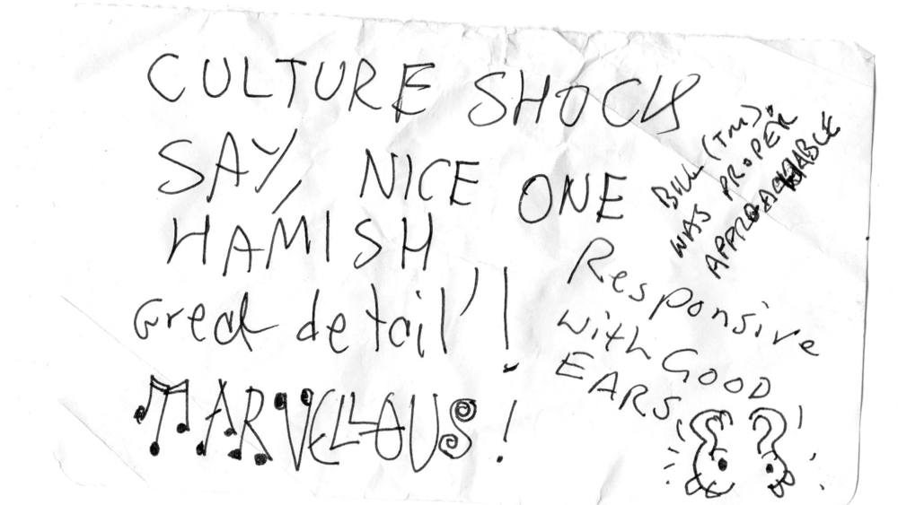 """Culture shock say, Nice one Hamish, great detail! Marvelous!""  ""Was proper approachable""  ""Responsive, with good ears""   —  Culture Shock"
