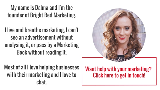 My name is Dahna and I'm the founder of Bright Red Marketing. I live and breathe marketing, I can't see an advertisement without analysing it, or pass by a Marketing Book without reading it. Most of all I love helping businesses with their .jpg
